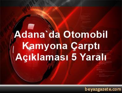 Adana'da Otomobil Kamyona Çarptı Açıklaması 5 Yaralı