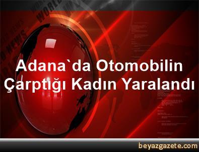 Adana'da Otomobilin Çarptığı Kadın Yaralandı