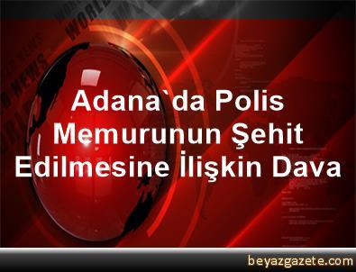 Adana'da Polis Memurunun Şehit Edilmesine İlişkin Dava