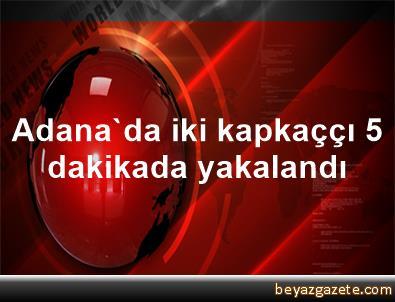 Adana'da iki kapkaççı 5 dakikada yakalandı