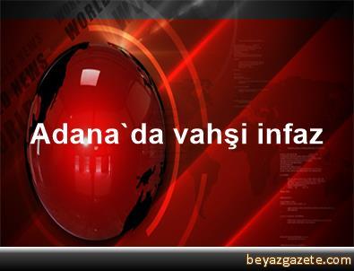 Adana'da vahşi infaz