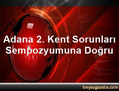 Adana 2. Kent Sorunları Sempozyumuna Doğru