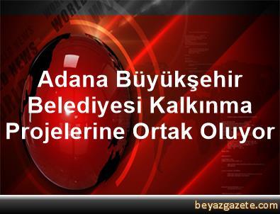 Adana Büyükşehir Belediyesi Kalkınma Projelerine Ortak Oluyor