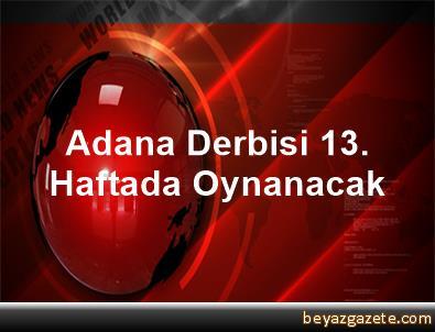 Adana Derbisi 13. Haftada Oynanacak