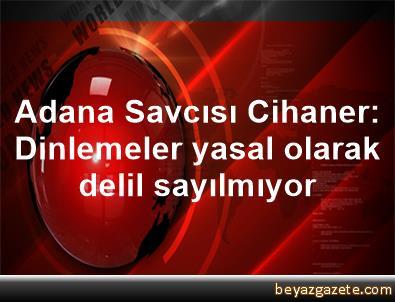 Adana Savcısı Cihaner: Dinlemeler yasal olarak delil sayılmıyor