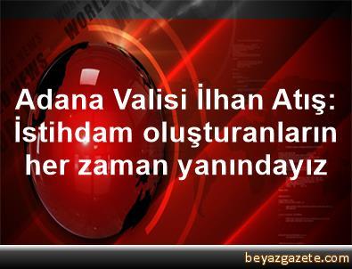 Adana Valisi İlhan Atış: İstihdam oluşturanların her zaman yanındayız