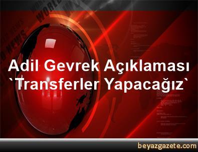 Adil Gevrek Açıklaması 'Transferler Yapacağız'