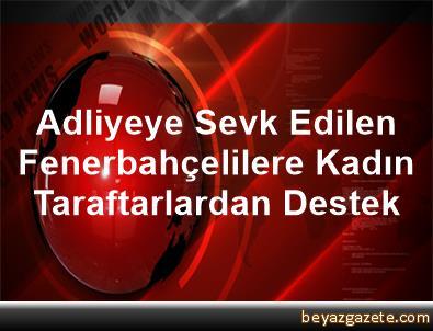 Adliyeye Sevk Edilen Fenerbahçelilere, Kadın Taraftarlardan Destek