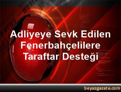 Adliyeye Sevk Edilen Fenerbahçelilere Taraftar Desteği