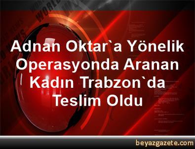 Adnan Oktar'a Yönelik Operasyonda Aranan Kadın Trabzon'da Teslim Oldu