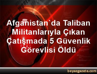 Afganistan'da Taliban Militanlarıyla Çıkan Çatışmada 5 Güvenlik Görevlisi Öldü