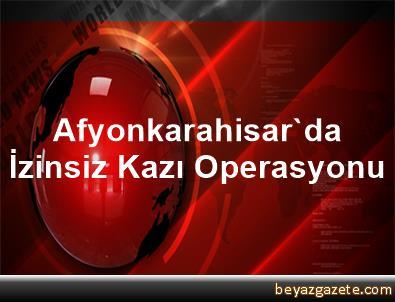 Afyonkarahisar'da İzinsiz Kazı Operasyonu