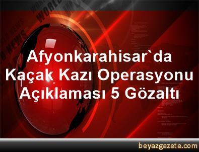 Afyonkarahisar'da Kaçak Kazı Operasyonu Açıklaması 5 Gözaltı
