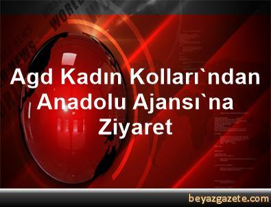Agd Kadın Kolları'ndan Anadolu Ajansı'na Ziyaret