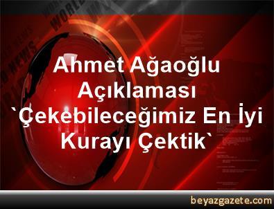Ahmet Ağaoğlu Açıklaması, 'Çekebileceğimiz En İyi Kurayı Çektik'