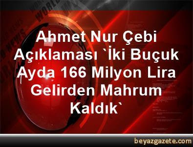 Ahmet Nur Çebi Açıklaması 'İki Buçuk Ayda 166 Milyon Lira Gelirden Mahrum Kaldık'