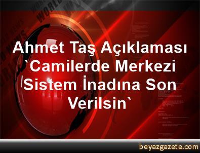 Ahmet Taş Açıklaması 'Camilerde Merkezi Sistem İnadına Son Verilsin'
