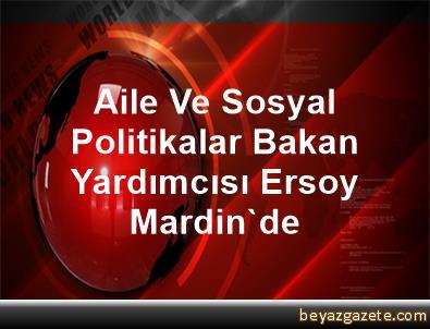 Aile Ve Sosyal Politikalar Bakan Yardımcısı Ersoy, Mardin'de