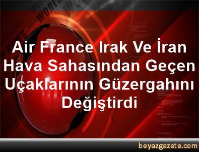 Air France, Irak Ve İran Hava Sahasından Geçen Uçaklarının Güzergahını Değiştirdi