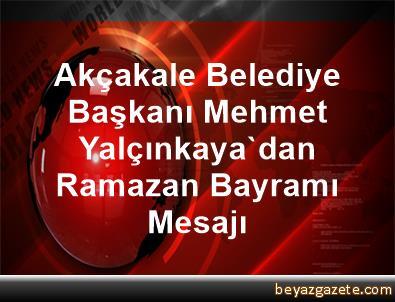 Akçakale Belediye Başkanı Mehmet Yalçınkaya'dan Ramazan Bayramı Mesajı