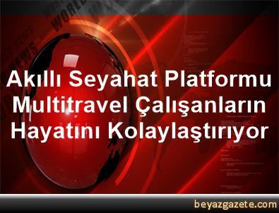 Akıllı Seyahat Platformu Multitravel Çalışanların Hayatını Kolaylaştırıyor