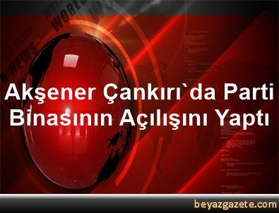 Akşener, Çankırı'da Parti Binasının Açılışını Yaptı