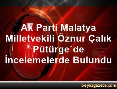 Ak Parti Malatya Milletvekili Öznur Çalık Pütürge'de İncelemelerde Bulundu