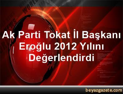 Ak Parti Tokat İl Başkanı Eroğlu, 2012 Yılını Değerlendirdi