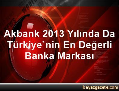 Akbank, 2013 Yılında Da Türkiye'nin En Değerli Banka Markası