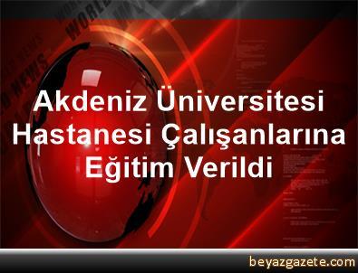 Akdeniz Üniversitesi Hastanesi Çalışanlarına Eğitim Verildi
