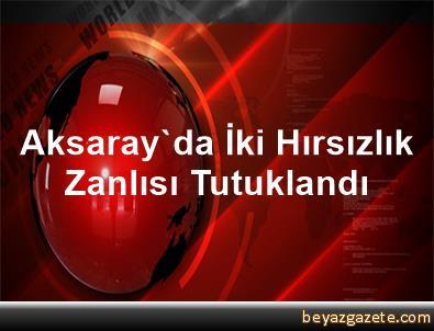 Aksaray'da İki Hırsızlık Zanlısı Tutuklandı