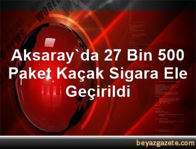 Aksaray'da 27 Bin 500 Paket Kaçak Sigara Ele Geçirildi