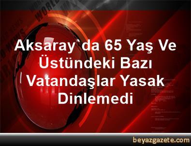 Aksaray'da 65 Yaş Ve Üstündeki Bazı Vatandaşlar Yasak Dinlemedi