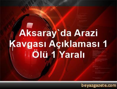 Aksaray'da Arazi Kavgası Açıklaması 1 Ölü, 1 Yaralı