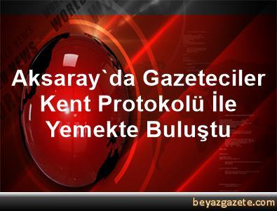 Aksaray'da Gazeteciler Kent Protokolü İle Yemekte Buluştu