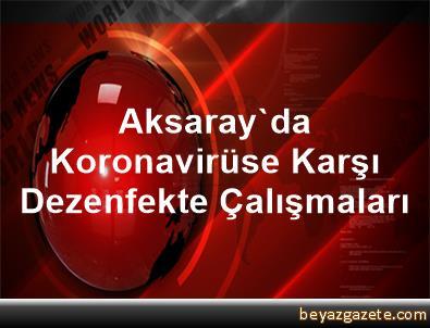 Aksaray'da Koronavirüse Karşı Dezenfekte Çalışmaları