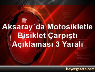 Aksaray'da Motosikletle Bisiklet Çarpıştı Açıklaması 3 Yaralı