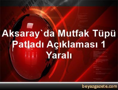 Aksaray'da Mutfak Tüpü Patladı Açıklaması 1 Yaralı