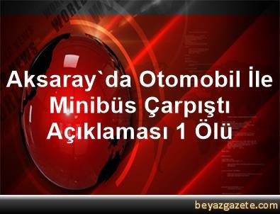 Aksaray'da Otomobil İle Minibüs Çarpıştı Açıklaması 1 Ölü