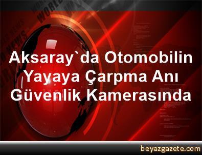 Aksaray'da Otomobilin Yayaya Çarpma Anı Güvenlik Kamerasında