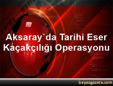 Aksaray'da Tarihi Eser Kaçakçılığı Operasyonu