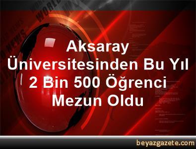 Aksaray Üniversitesinden Bu Yıl 2 Bin 500 Öğrenci Mezun Oldu