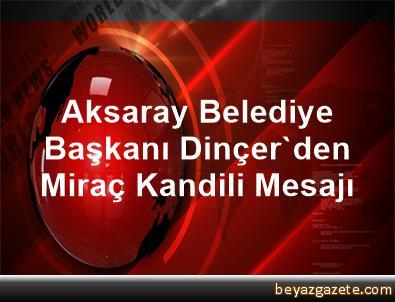 Aksaray Belediye Başkanı Dinçer'den Miraç Kandili Mesajı