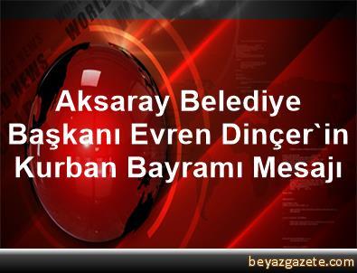 Aksaray Belediye Başkanı Evren Dinçer'in Kurban Bayramı Mesajı