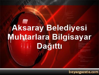 Aksaray Belediyesi Muhtarlara Bilgisayar Dağıttı