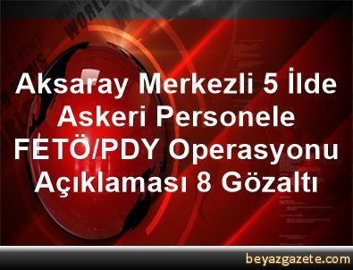 Aksaray Merkezli 5 İlde Askeri Personele FETÖ/PDY Operasyonu Açıklaması 8 Gözaltı