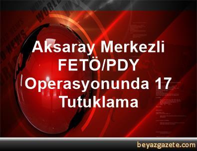 Aksaray Merkezli FETÖ/PDY Operasyonunda 17 Tutuklama