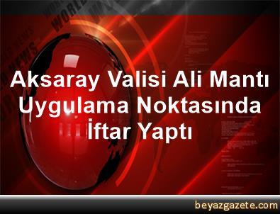 Aksaray Valisi Ali Mantı Uygulama Noktasında İftar Yaptı