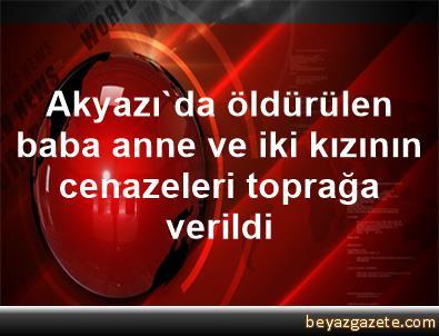 Akyazı'da öldürülen baba, anne ve iki kızının cenazeleri toprağa verildi