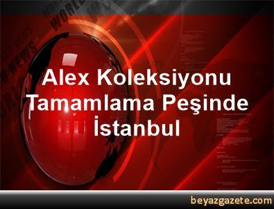 Alex Koleksiyonu Tamamlama Peşinde İstanbul